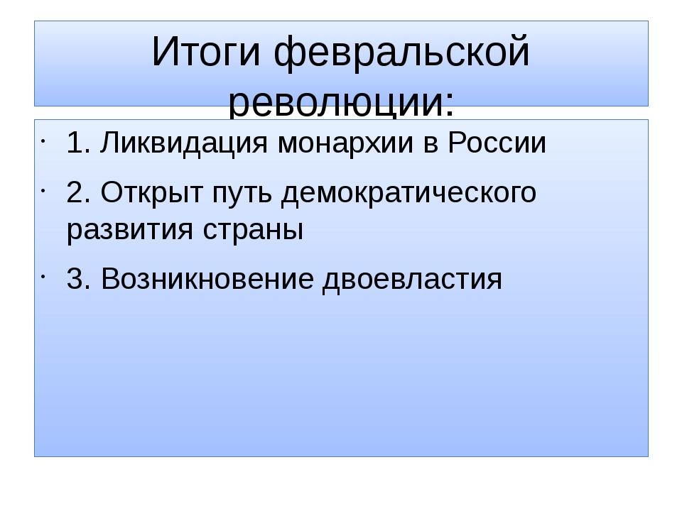 Итоги февральской революции: 1. Ликвидация монархии в России 2. Открыт путь д...