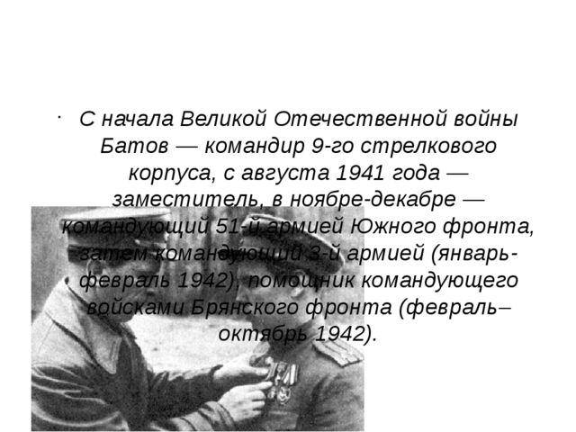 С начала Великой Отечественной войны Батов — командир 9-го стрелкового корпу...