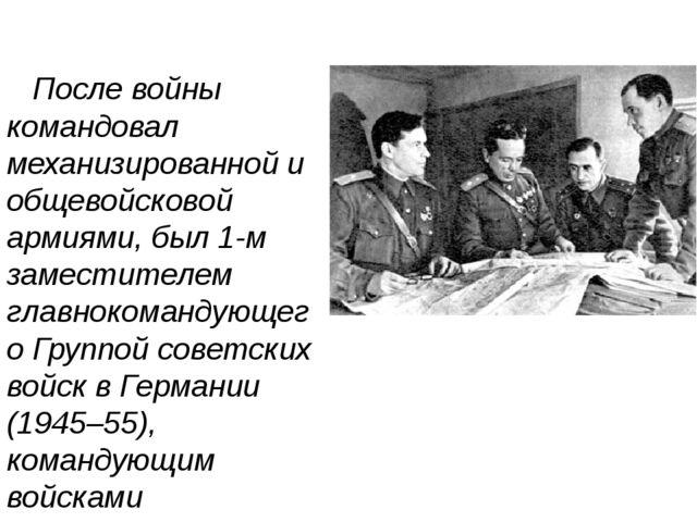 После войны командовал механизированной и общевойсковой армиями, был 1-м зам...