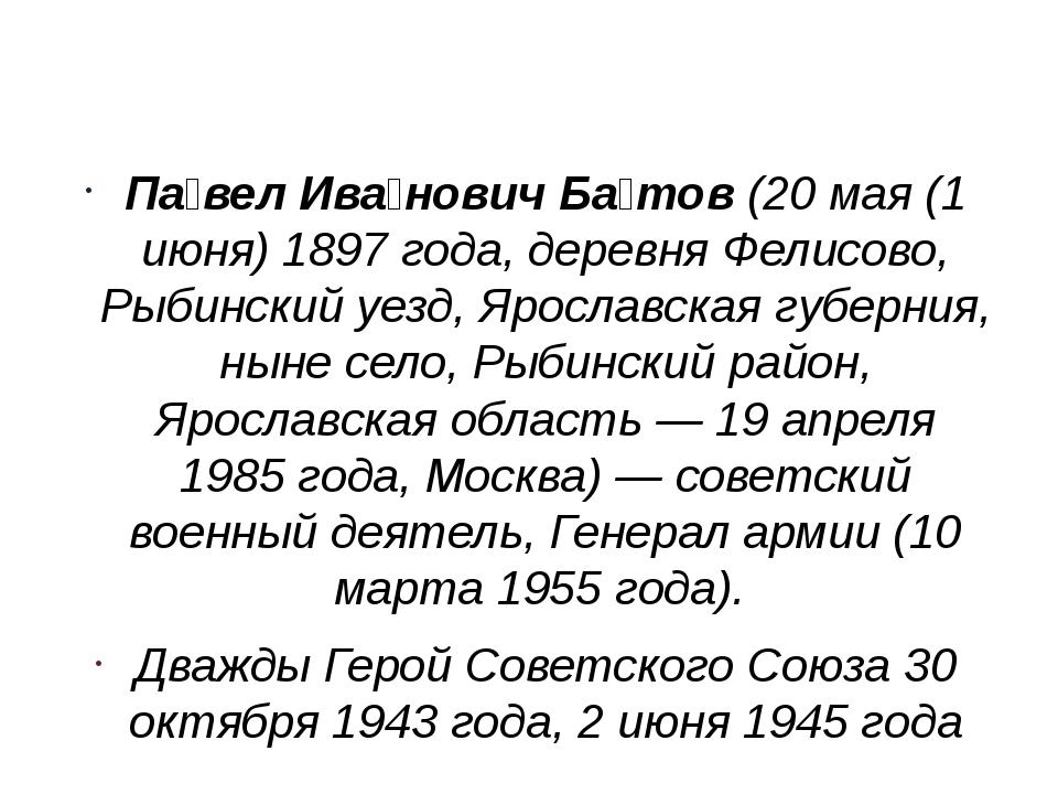 Па́вел Ива́нович Ба́тов(20 мая (1 июня) 1897 года, деревня Фелисово, Рыбинс...