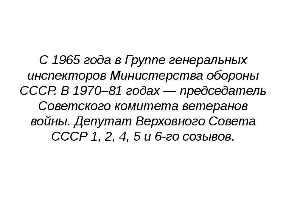 С 1965 года в Группе генеральных инспекторов Министерства обороны СССР. В 19...
