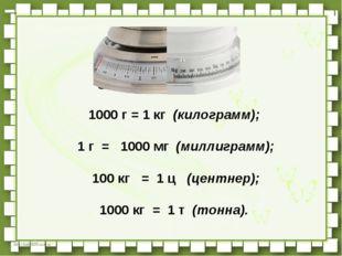 1000 г = 1 кг(килограмм); 1 г =  1000 мг(миллиграмм); 100 кг  =