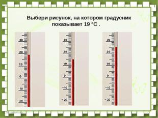 Выбери рисунок, на котором градусник показывает 19 °C .  http://linda6035.