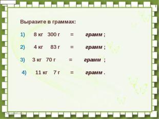 Выразите в граммах:  1)   8кг 300г   =  грамм;