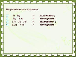 Выразите в килограммах:  1)   4т 3ц          =  килогра