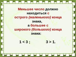 Меньшее число должно находиться с острого(маленького)конца знака, а больш