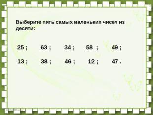 Выберите пять самых маленьких чисел из десяти:   25 ;   63 ;