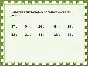Выберите пять самых больших чисел из десяти:   37 ;   54 ;   26