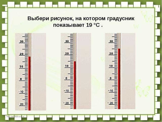 Выбери рисунок, на котором градусник показывает 19 °C .  http://linda6035....