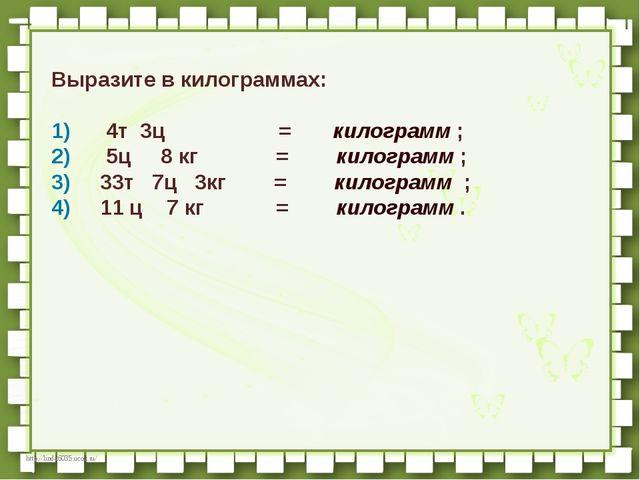 Выразите в килограммах:  1)   4т 3ц          =  килогра...