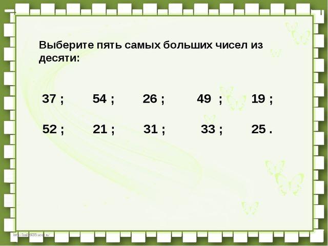 Выберите пять самых больших чисел из десяти:   37 ;   54 ;   26...