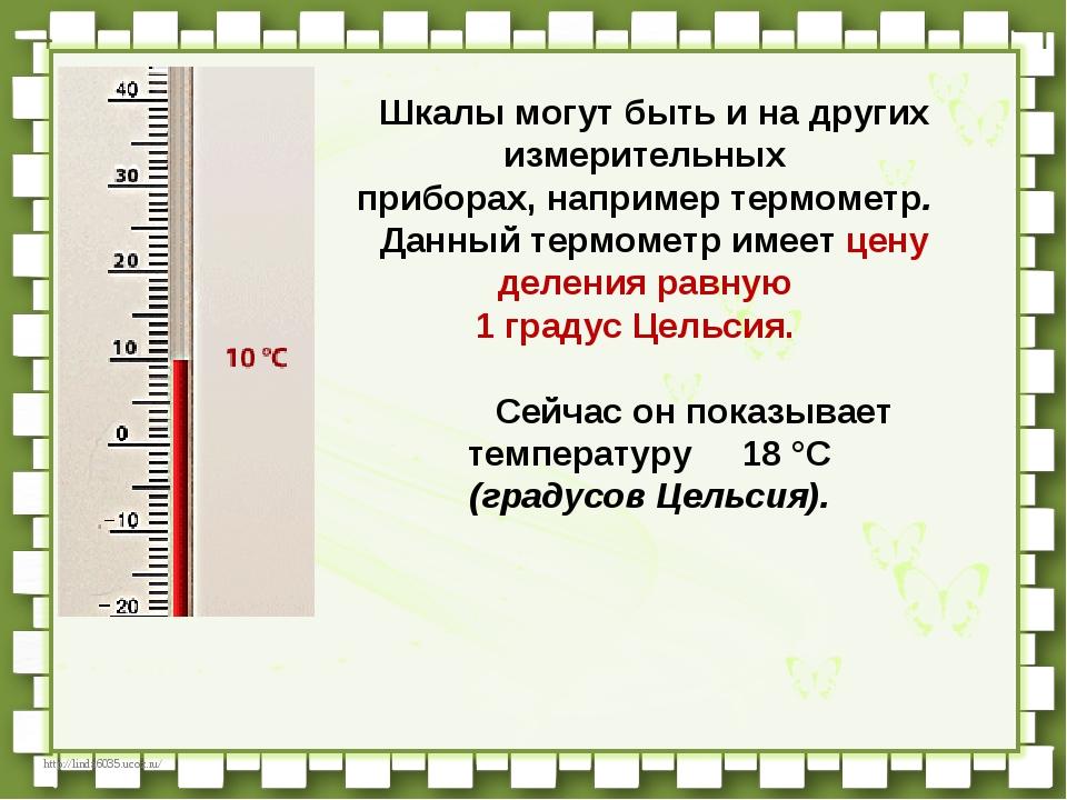 Шкалы могут быть и на других измерительных приборах, например термометр....