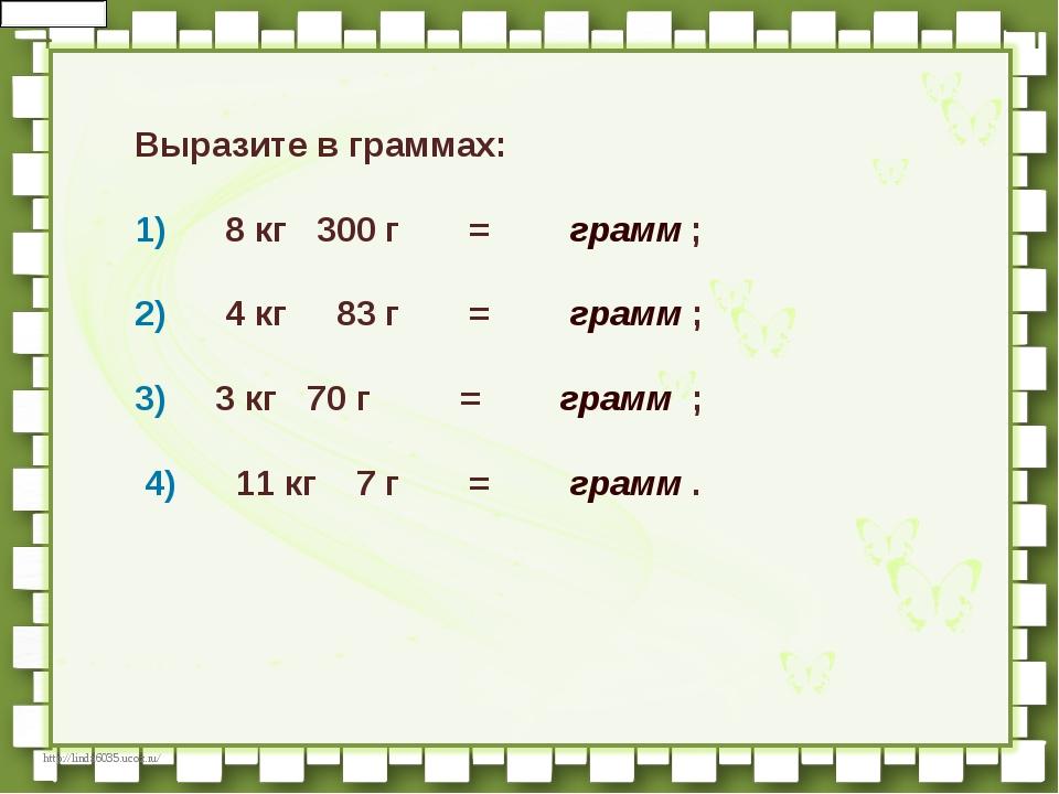 Выразите в граммах:  1)   8кг 300г   =  грамм;     ...