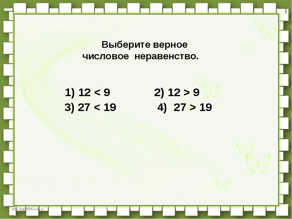 Выберите верное числовое неравенство.             1)12 < 9  ...