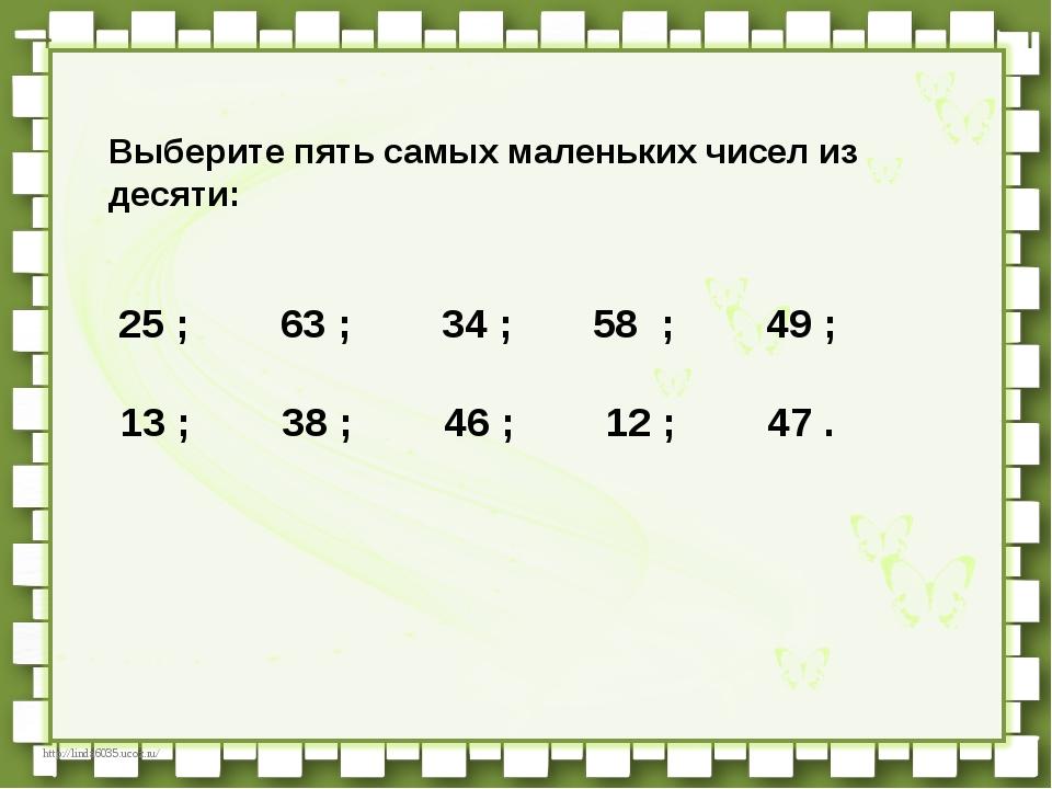 Выберите пять самых маленьких чисел из десяти:   25 ;   63 ;   ...