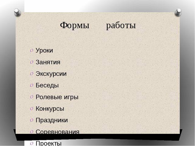Формы       работы Уроки Занятия Экскурсии Беседы Ролевые игры Конкурсы...
