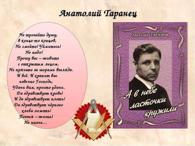 Анатолий Таранец Не трогайте душу, в конце-то концов, Не смейте! Уймитесь! Не...