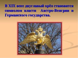 В XIX веке двуглавый орёл становится символом власти Австро-Венгрии и Германс