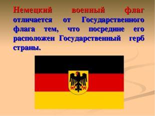 Немецкий военный флаг отличается от Государственного флага тем, что посредине