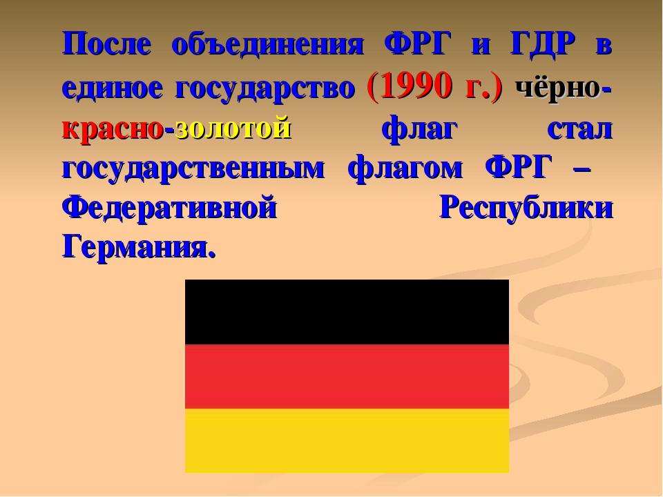 После объединения ФРГ и ГДР в единое государство (1990 г.) чёрно-красно-золот...
