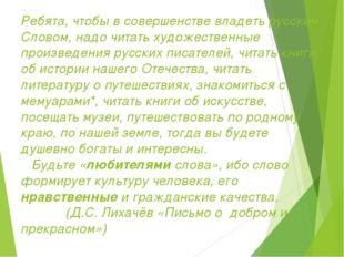 Ребята, чтобы в совершенстве владеть русским Словом, надо читать художественн