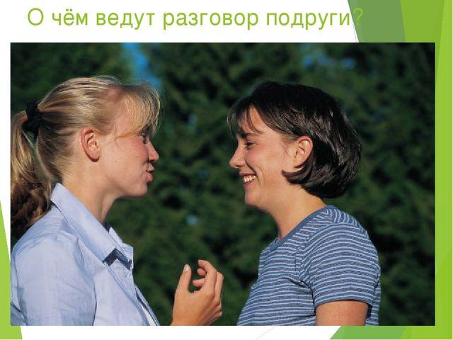 О чём ведут разговор подруги?
