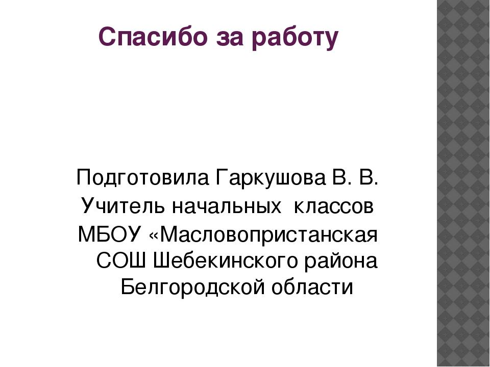 Спасибо за работу Подготовила Гаркушова В. В. Учитель начальных классов МБОУ...