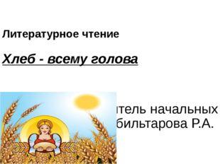 Литературное чтение Хлеб - всему голова Выполнила учитель начальных классов А
