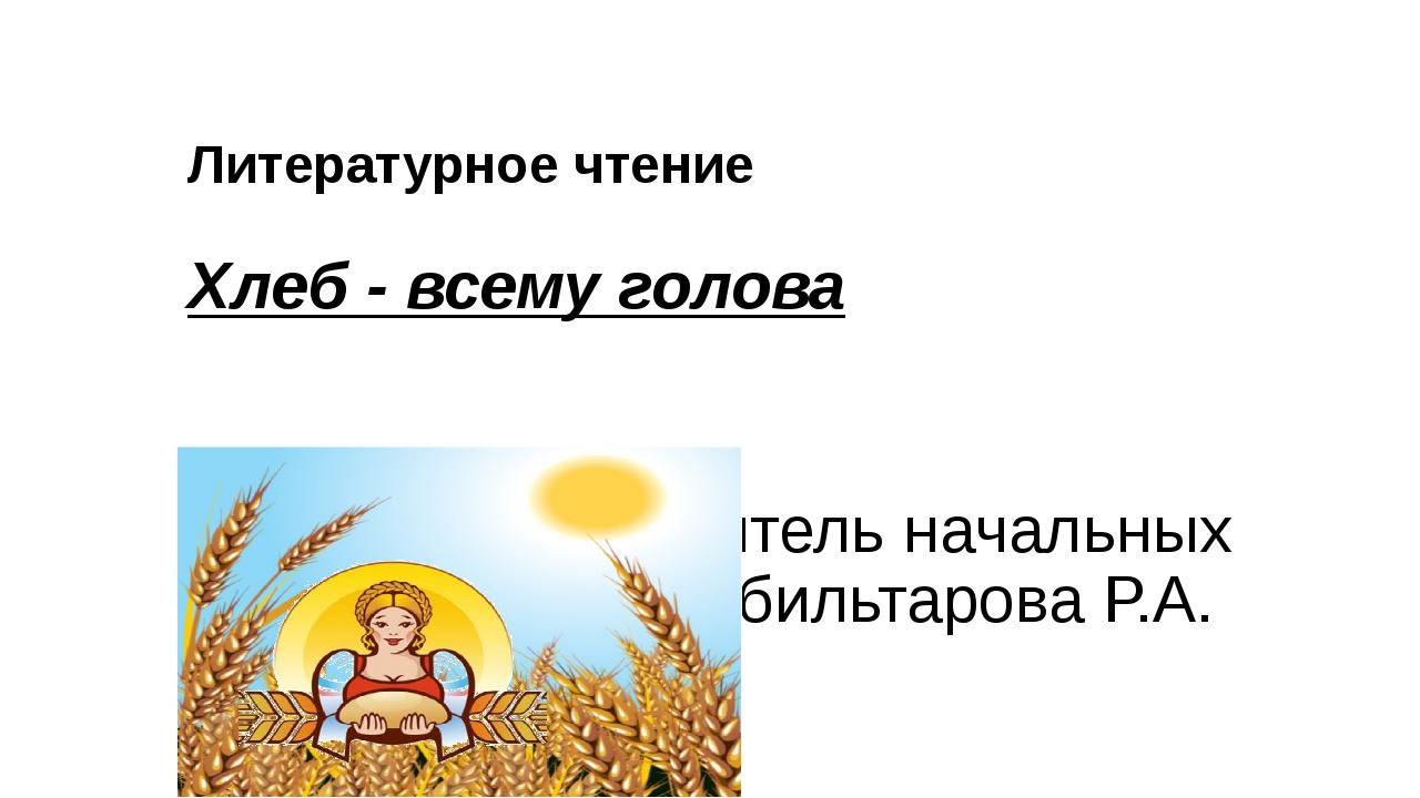 Литературное чтение Хлеб - всему голова Выполнила учитель начальных классов А...