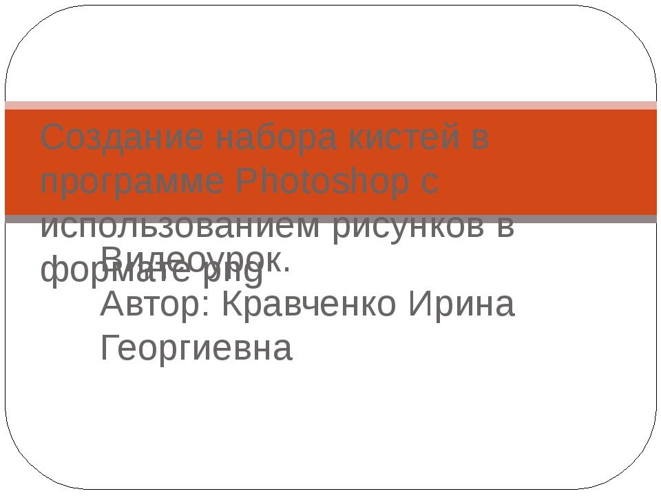 Видеоурок. Автор: Кравченко Ирина Георгиевна Создание набора кистей в програм...