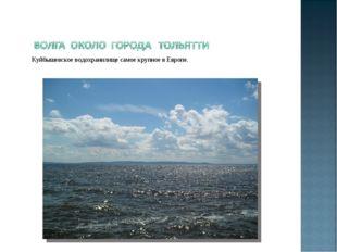 Куйбышевское водохранилище самое крупное в Европе.