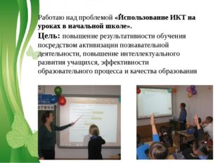 . Работаю над проблемой «Использование ИКТ на уроках в начальной школе». Цель