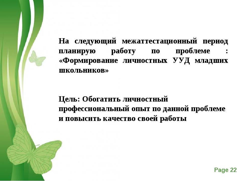 На следующий межаттестационный период планирую работу по проблеме : «Формиров...