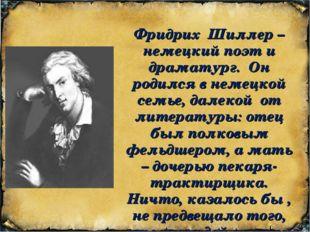 Фридрих Шиллер – немецкий поэт и драматург. Он родился в немецкой семье, дале