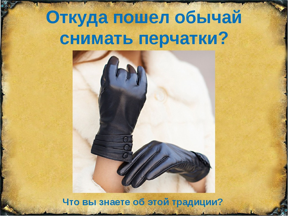 Откуда пошел обычай снимать перчатки? Что вы знаете об этой традиции?