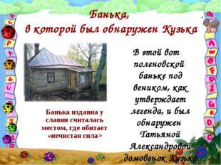 Банька, в которой был обнаружен Кузька Банька издавна у славян считалась мест