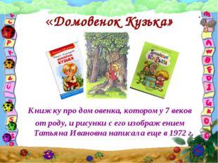 «Домовенок Кузька» Книжку про домовенка, которому 7 веков от роду, и рисунки