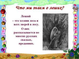 Что мы знаем о леших? Леший – это хозяин леса и всех зверей в лесу. О них рас