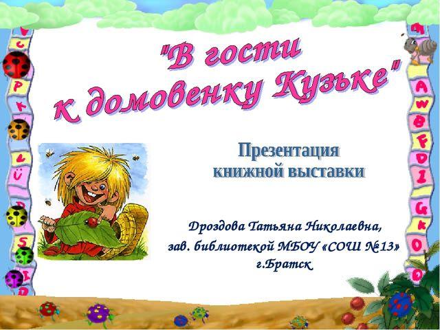 Дроздова Татьяна Николаевна, зав. библиотекой МБОУ «СОШ № 13» г.Братск