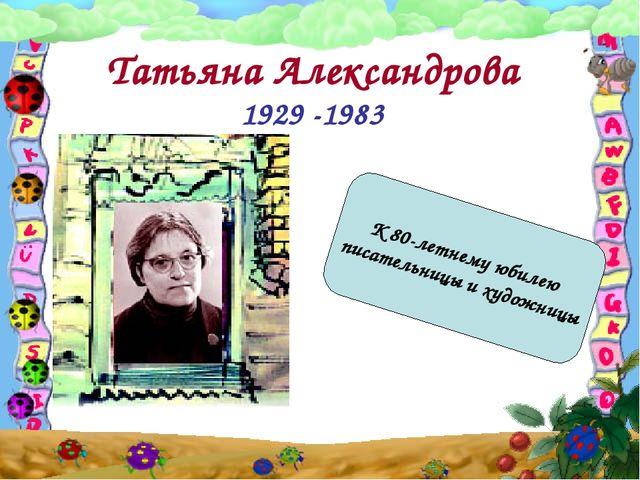 Татьяна Александрова 1929 -1983 К 80-летнему юбилею писательницы и художницы