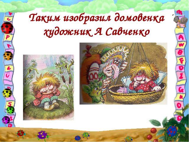 Таким изобразил домовенка художник А Савченко