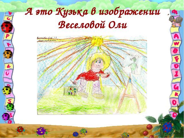 А это Кузька в изображении Веселовой Оли