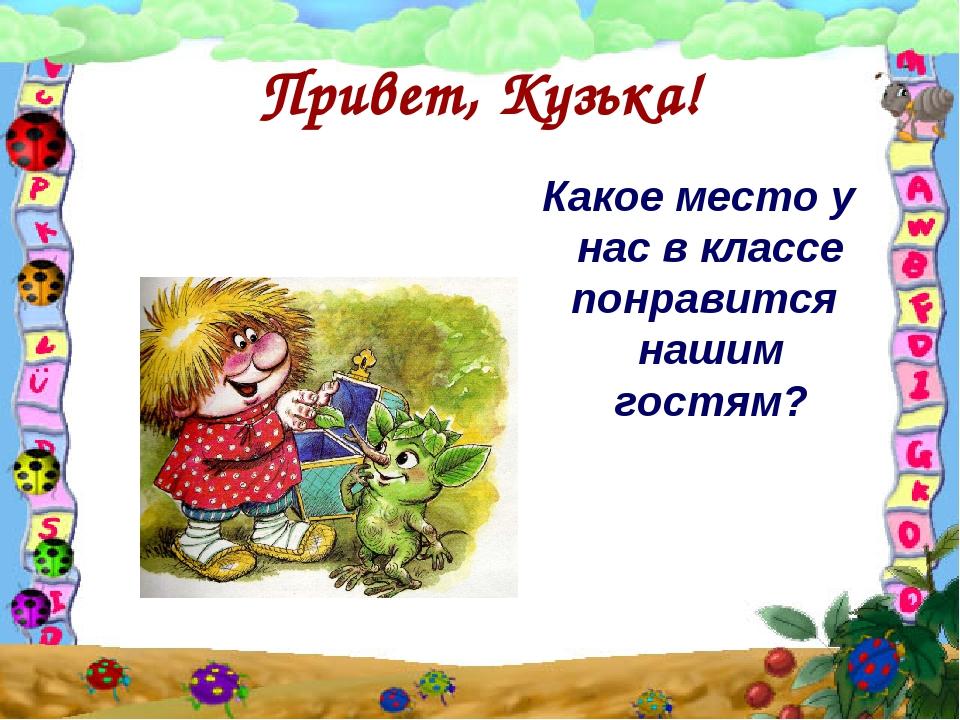Привет, Кузька! Какое место у нас в классе понравится нашим гостям?