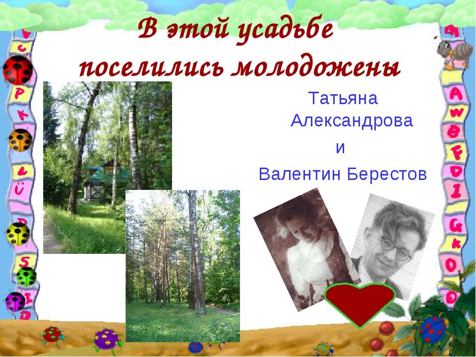 В этой усадьбе поселились молодожены Татьяна Александрова и Валентин Берестов