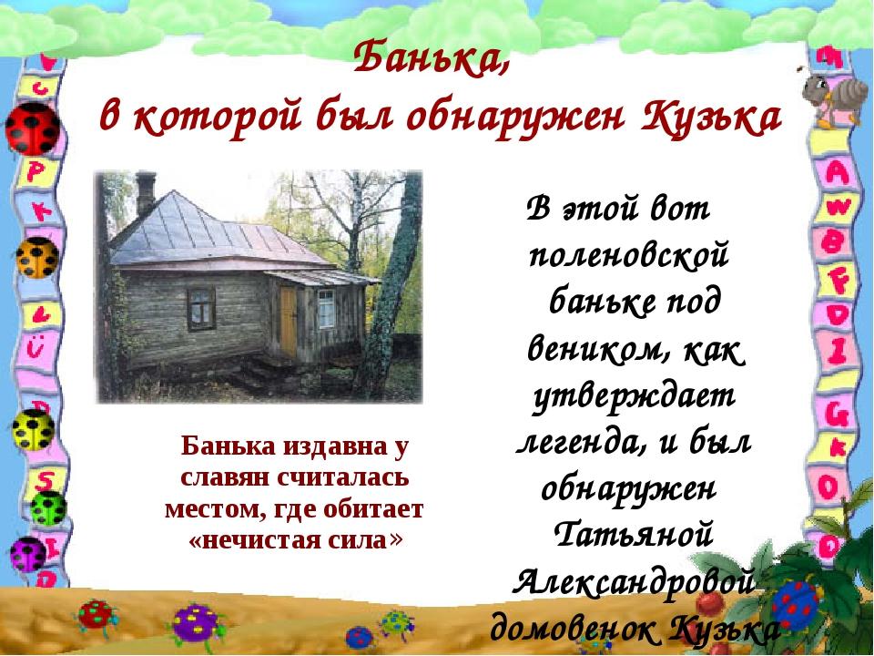 Банька, в которой был обнаружен Кузька Банька издавна у славян считалась мест...
