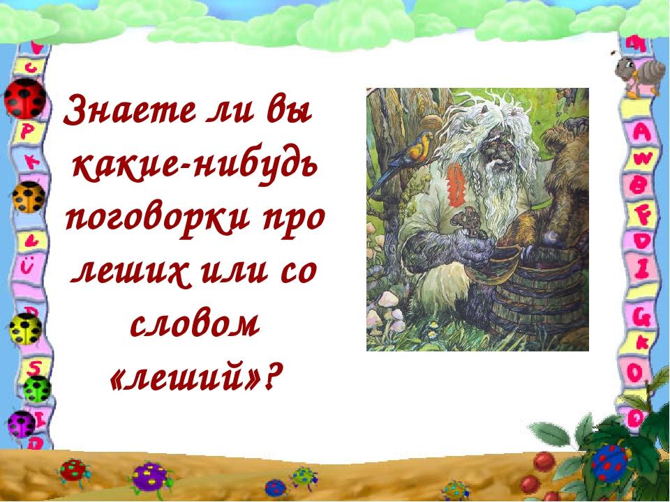 Знаете ли вы какие-нибудь поговорки про леших или со словом «леший»?