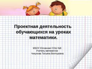 МБОУ Юловская СОШ №6 Учитель математики Чикунова Татьяна Викторовна Проектна