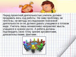 Перед проектной деятельностью учитель должен продумать весь ход работы. Ни са