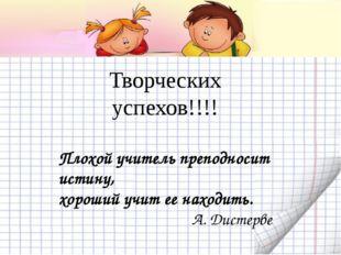 Творческих успехов!!!! Плохой учитель преподносит истину, хороший учит ее нах