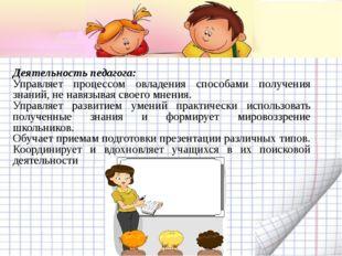 Деятельность педагога: Управляет процессом овладения способами получения знан